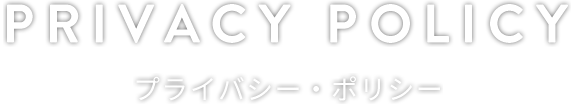 PRIVACY POLICY プライバシー・ポリシー